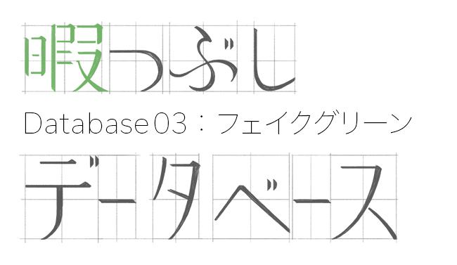 暇つぶしデータベース~ひとり上手と呼ばないで~ Database03:フェイクグリーン