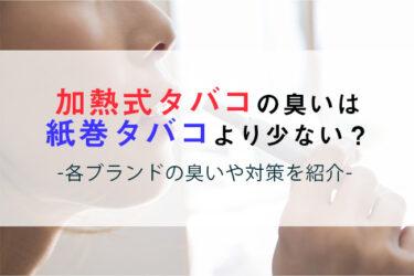 加熱式タバコの臭いは紙巻きより少ない?各ブランドの臭いや対策を紹介